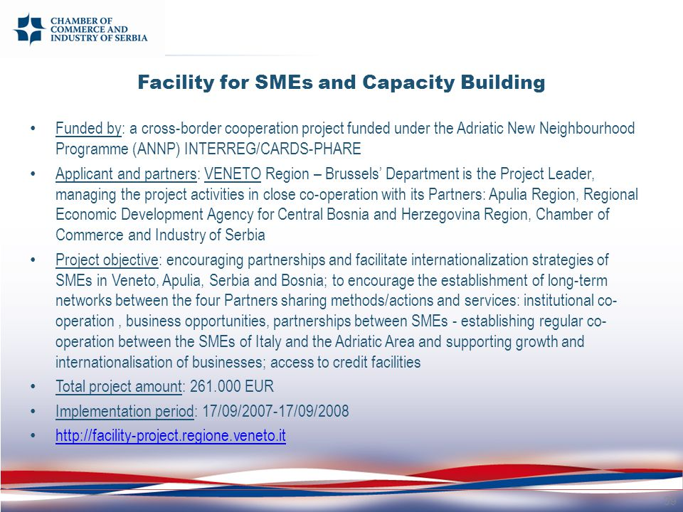 Facility for SMEs and Capacity Building Funded by: a cross-border cooperation project funded under the Adriatic New Neighbourhood Programme (ANNP) INTERREG/CARDS-PHARE Applicant and partners: VENETO Region – Brussels' Department is the Project Leader, managing the project activities in close co-operation with its Partners: Apulia Region, Regional Economic Development Agency for Central Bosnia and Herzegovina Region, Chamber of Commerce and Industry of Serbia Project objective: encouraging partnerships and facilitate internationalization strategies of SMEs in Veneto, Apulia, Serbia and Bosnia; to encourage the establishment of long-term networks between the four Partners sharing methods/actions and services: institutional co- operation, business opportunities, partnerships between SMEs - establishing regular co- operation between the SMEs of Italy and the Adriatic Area and supporting growth and internationalisation of businesses; access to credit facilities Total project amount: 261.000 EUR Implementation period: 17/09/2007-17/09/2008 http://facility-project.regione.veneto.it 39