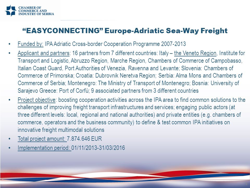 Funded by: IPA Adriatic Cross-border Cooperation Programme 2007-2013 Applicant and partners: 16 partners from 7 different countries: Italy – the Veneto Region, Institute for Transport and Logistic, Abruzzo Region, Marche Region, Chambers of Commerce of Campobasso, Italian Coast Guard, Port Authorities of Venezia, Ravenna and Levante; Slovenia: Chambers of Commerce of Primorska; Croatia: Dubrovnik Neretva Region; Serbia: Alma Mons and Chambers of Commerce of Serbia; Montenegro: The Ministry of Transport of Montenegro; Bosnia: University of Sarajevo Greece: Port of Corfù; 9 associated partners from 3 different countries Project objective: boosting cooperation activities across the IPA area to find common solutions to the challenges of improving freight transport infrastructures and services; engaging public actors (at three different levels: local, regional and national authorities) and private entities (e.g.