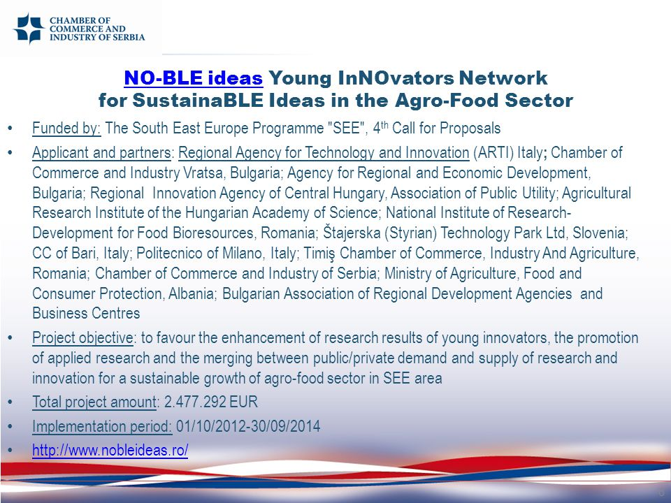 Funded by: The South East Europe Programme SEE , 4 th Call for Proposals Applicant and partners: Regional Agency for Technology and Innovation (ARTI) Italy ; Chamber of Commerce and Industry Vratsa, Bulgaria; Agency for Regional and Economic Development, Bulgaria; Regional Innovation Agency of Central Hungary, Association of Public Utility; Agricultural Research Institute of the Hungarian Academy of Science; National Institute of Research- Development for Food Bioresources, Romania; Štajerska (Styrian) Technology Park Ltd, Slovenia; CC of Bari, Italy; Politecnico of Milano, Italy; Timiş Chamber of Commerce, Industry And Agriculture, Romania; Chamber of Commerce and Industry of Serbia; Ministry of Agriculture, Food and Consumer Protection, Albania; Bulgarian Association of Regional Development Agencies and Business Centres Project objective: to favour the enhancement of research results of young innovators, the promotion of applied research and the merging between public/private demand and supply of research and innovation for a sustainable growth of agro-food sector in SEE area Total project amount: 2.477.292 EUR Implementation period: 01/10/2012-30/09/2014 http://www.nobleideas.ro/ 6 NO-BLE ideasNO-BLE ideas Young InNOvators Network for SustainaBLE Ideas in the Agro-Food Sector
