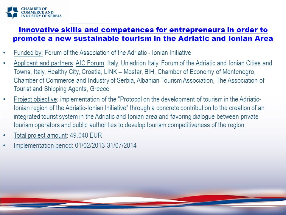 Funded by: Forum of the Association of the Adriatic - Ionian Initiative Applicant and partners: AIC Forum, Italy, Uniadrion Italy, Forum of the Adriatic and Ionian Cities and Towns, Italy, Healthy City, Croatia, LINK – Mostar, BIH, Chamber of Economy of Montenegro, Chamber of Commerce and Industry of Serbia, Albanian Tourism Association, The Association of Tourist and Shipping Agents, Greece Project objective: implementation of the Protocol on the development of tourism in the Adriatic- Ionian region of the Adriatic-Ionian Initiative through a concrete contribution to the creation of an integrated tourist system in the Adriatic and Ionian area and favoring dialogue between private tourism operators and public authorities to develop tourism competitiveness of the region Total project amount: 49.040 EUR Implementation period: 01/02/2013-31/07/2014 8 Innovative skills and competences for entrepreneurs in order to promote a new sustainable tourism in the Adriatic and Ionian Area