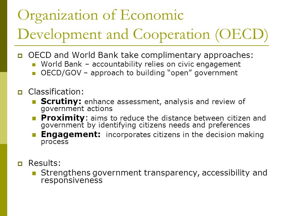 Organization of Economic Development and Cooperation (OECD)  OECD and World Bank take complimentary approaches: World Bank – accountability relies on civic engagement OECD/GOV – approach to building open government  Classification: Scrutiny: enhance assessment, analysis and review of government actions Proximity: aims to reduce the distance between citizen and government by identifying citizens needs and preferences Engagement: incorporates citizens in the decision making process  Results: Strengthens government transparency, accessibility and responsiveness