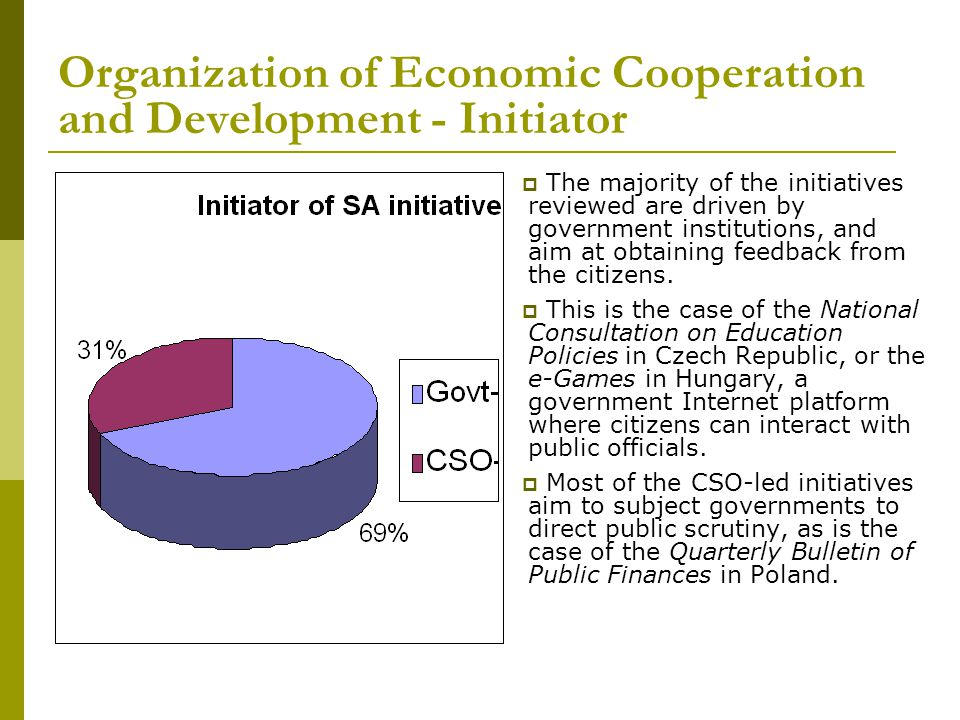 Organization of Economic Cooperation and Development - Initiator  The majority of the initiatives reviewed are driven by government institutions, and aim at obtaining feedback from the citizens.