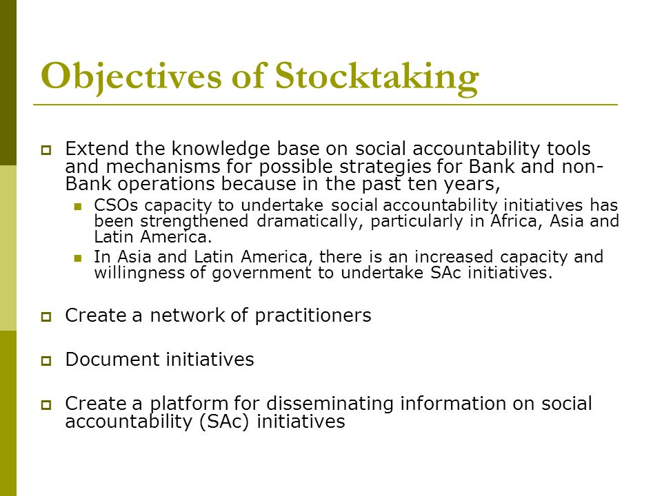 Objectives of Stocktaking  Extend the knowledge base on social accountability tools and mechanisms for possible strategies for Bank and non- Bank operations because in the past ten years, CSOs capacity to undertake social accountability initiatives has been strengthened dramatically, particularly in Africa, Asia and Latin America.