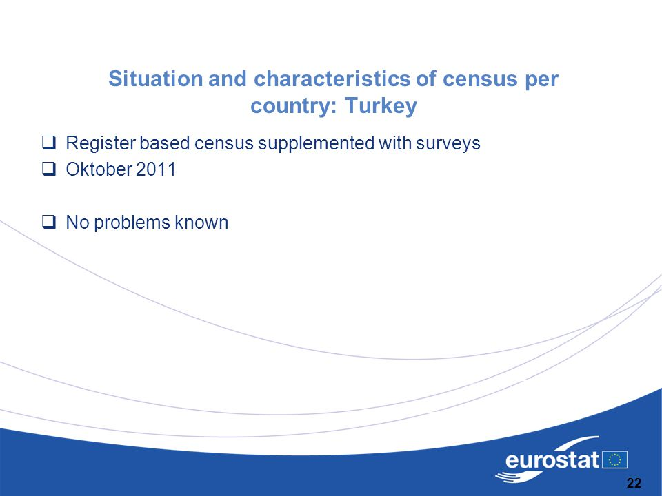 Situation and characteristics of census per country: Turkey  Register based census supplemented with surveys  Oktober 2011  No problems known 22