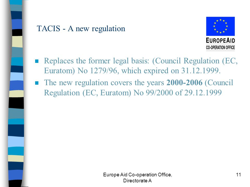 Europe Aid Co-operation Office, Directorate A 11 TACIS - A new regulation n Replaces the former legal basis: (Council Regulation (EC, Euratom) No 1279/96, which expired on