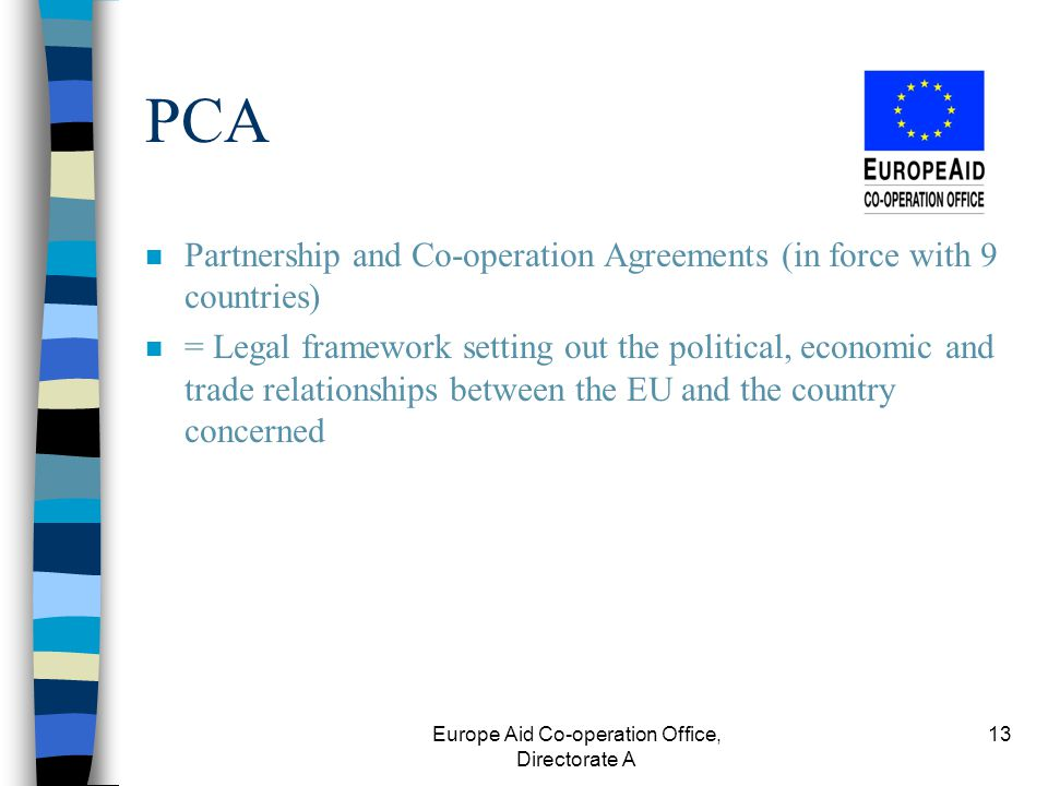 Europe Aid Co-operation Office, Directorate A 13 PCA n Partnership and Co-operation Agreements (in force with 9 countries) n = Legal framework setting out the political, economic and trade relationships between the EU and the country concerned