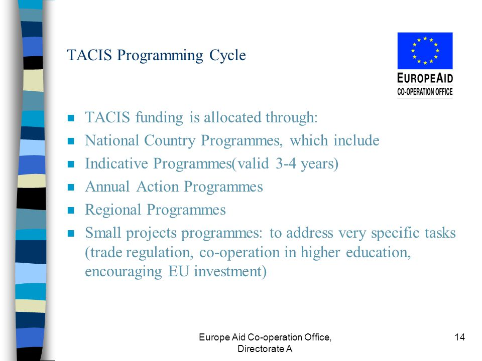 Europe Aid Co-operation Office, Directorate A 14 TACIS Programming Cycle n TACIS funding is allocated through: n National Country Programmes, which include n Indicative Programmes(valid 3-4 years) n Annual Action Programmes n Regional Programmes n Small projects programmes: to address very specific tasks (trade regulation, co-operation in higher education, encouraging EU investment)
