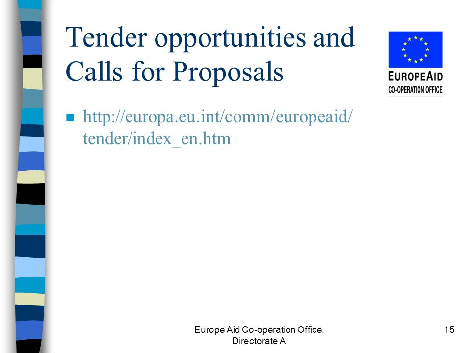 Europe Aid Co-operation Office, Directorate A 15 Tender opportunities and Calls for Proposals n http://europa.eu.int/comm/europeaid/ tender/index_en.htm