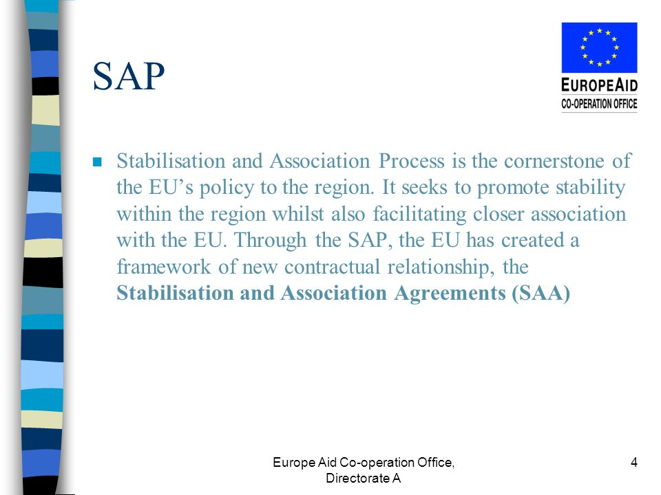 Europe Aid Co-operation Office, Directorate A 4 SAP Stabilisation and Association Process is the cornerstone of the EU's policy to the region.