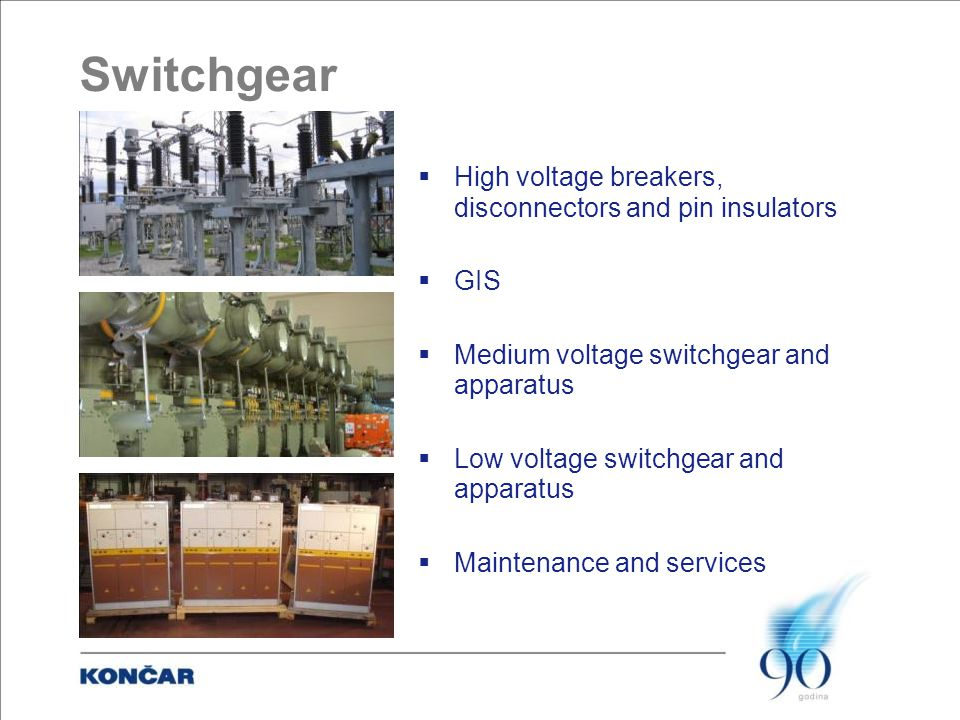 Switchgear  High voltage breakers, disconnectors and pin insulators  GIS  Medium voltage switchgear and apparatus  Low voltage switchgear and apparatus  Maintenance and services