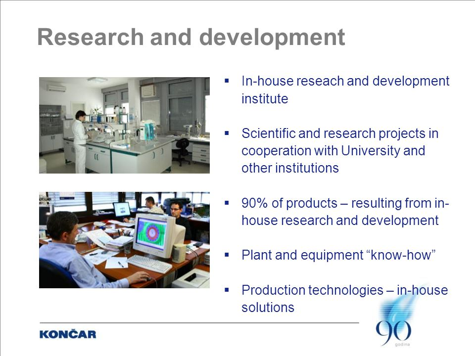 Research and development  In-house reseach and development institute  Scientific and research projects in cooperation with University and other institutions  90% of products – resulting from in- house research and development  Plant and equipment know-how  Production technologies – in-house solutions