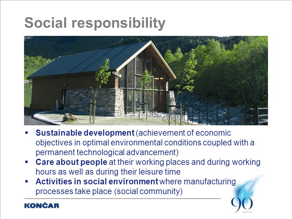 Social responsibility  Sustainable development (achievement of economic objectives in optimal environmental conditions coupled with a permanent technological advancement)  Care about people at their working places and during working hours as well as during their leisure time  Activities in social environment where manufacturing processes take place (social community)