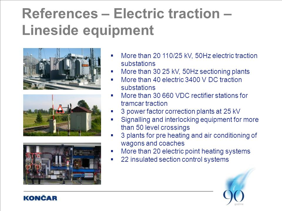 References – Electric traction – Lineside equipment  More than 20 110/25 kV, 50Hz electric traction substations  More than 30 25 kV, 50Hz sectioning plants  More than 40 electric 3400 V DC traction substations  More than 30 660 VDC rectifier stations for tramcar traction  3 power factor correction plants at 25 kV  Signalling and interlocking equipment for more than 50 level crossings  3 plants for pre heating and air conditioning of wagons and coaches  More than 20 electric point heating systems  22 insulated section control systems