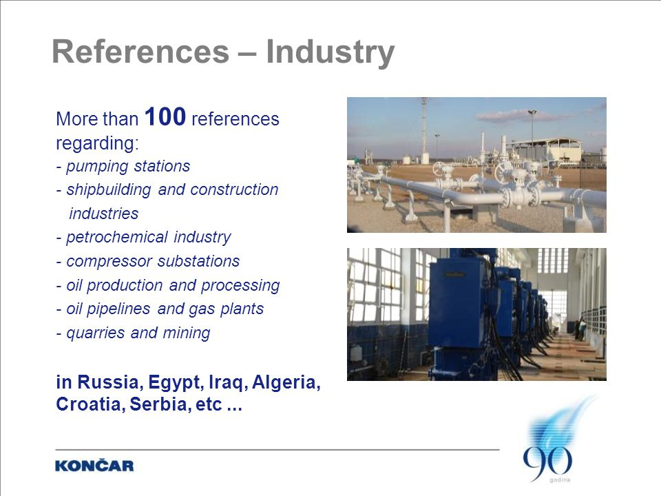 References – Industry More than 100 references regarding: - pumping stations - shipbuilding and construction industries - petrochemical industry - compressor substations - oil production and processing - oil pipelines and gas plants - quarries and mining in Russia, Egypt, Iraq, Algeria, Croatia, Serbia, etc...