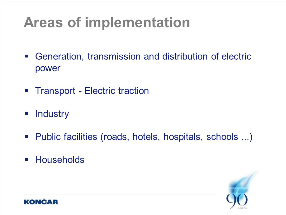 Areas of implementation  Generation, transmission and distribution of electric power  Transport - Electric traction  Industry  Public facilities (roads, hotels, hospitals, schools...)  Households