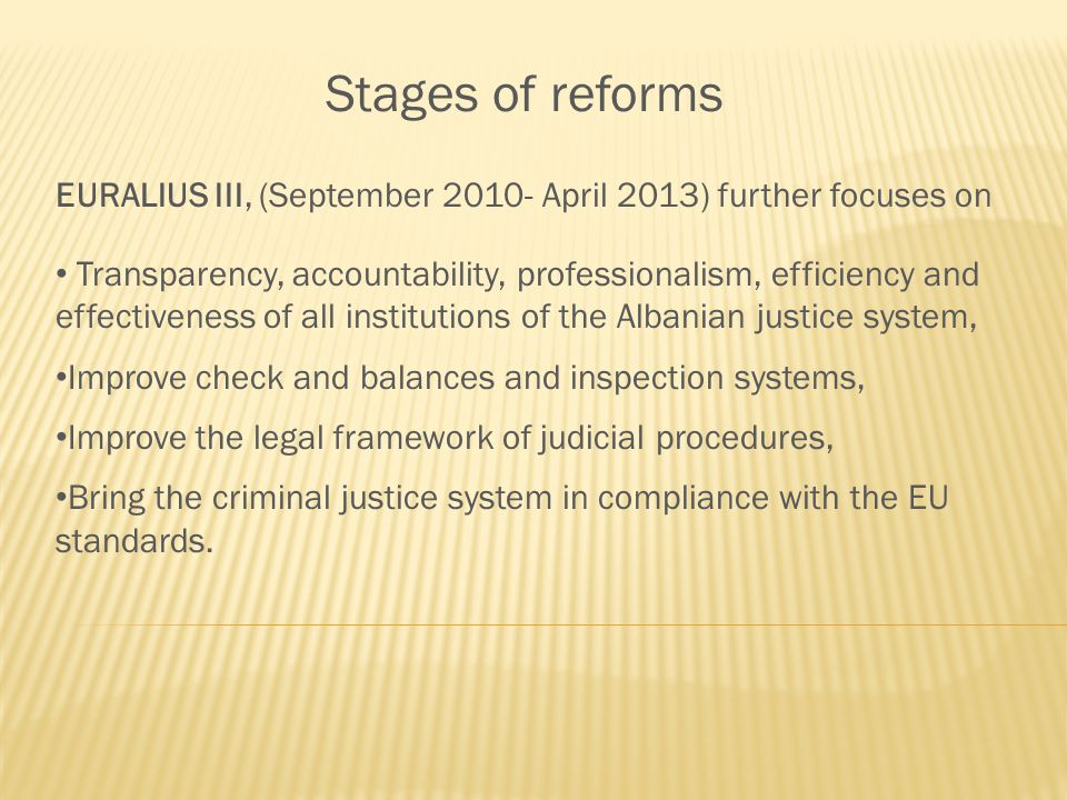 Stages of reforms EURALIUS III, (September 2010- April 2013) further focuses on Transparency, accountability, professionalism, efficiency and effectiveness of all institutions of the Albanian justice system, Improve check and balances and inspection systems, Improve the legal framework of judicial procedures, Bring the criminal justice system in compliance with the EU standards.