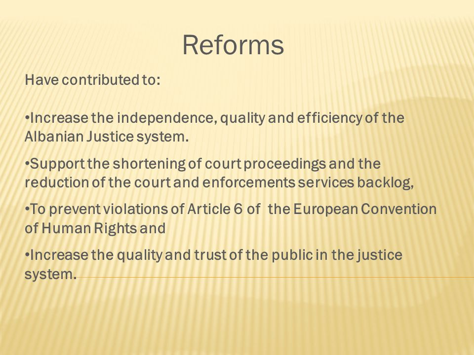 Reforms Have contributed to: Increase the independence, quality and efficiency of the Albanian Justice system.