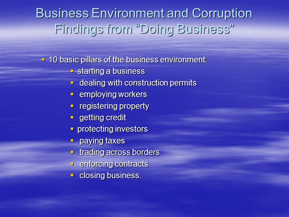 "Business Environment and Corruption Findings from ""Doing Business""  10 basic pillars of the business environment:  starting a business  dealing wit"
