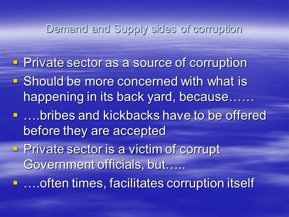 Demand and Supply sides of corruption  Private sector as a source of corruption  Should be more concerned with what is happening in its back yard, b