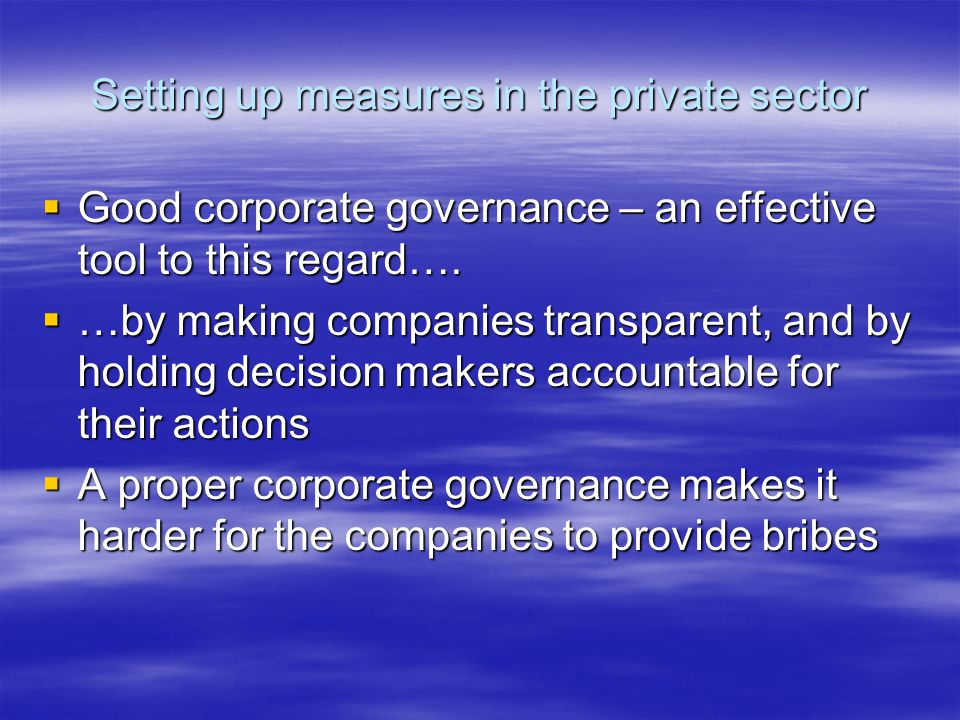 Setting up measures in the private sector  Good corporate governance – an effective tool to this regard….  …by making companies transparent, and by