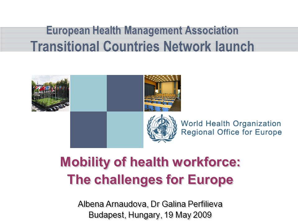 European Health Management Association European Health Management Association Transitional Countries Network launch Mobility of health workforce: The challenges for Europe Albena Arnaudova, Dr Galina Perfilieva Budapest, Hungary, 19 May 2009 Mobility of health workforce: The challenges for Europe Albena Arnaudova, Dr Galina Perfilieva Budapest, Hungary, 19 May 2009