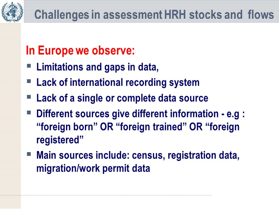Challenges in assessment HRH stocks and flows In Europe we observe:  Limitations and gaps in data,  Lack of international recording system  Lack of a single or complete data source  Different sources give different information - e.g : foreign born OR foreign trained OR foreign registered  Main sources include: census, registration data, migration/work permit data