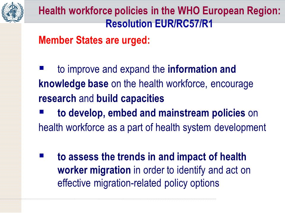 Member States are urged:  to improve and expand the information and knowledge base on the health workforce, encourage research and build capacities  to develop, embed and mainstream policies on health workforce as a part of health system development  to assess the trends in and impact of health worker migration in order to identify and act on effective migration-related policy options Health workforce policies in the WHO European Region: Resolution EUR/RC57/R1
