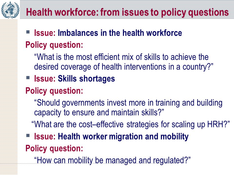 Health workforce: from issues to policy questions  Issue: Imbalances in the health workforce Policy question: What is the most efficient mix of skills to achieve the desired coverage of health interventions in a country  Issue: Skills shortages Policy question: Should governments invest more in training and building capacity to ensure and maintain skills What are the cost–effective strategies for scaling up HRH  Issue: Health worker migration and mobility Policy question: How can mobility be managed and regulated