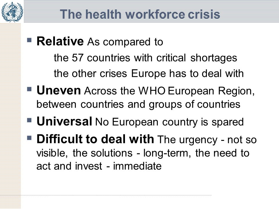 The health workforce crisis  Relative As compared to the 57 countries with critical shortages the other crises Europe has to deal with  Uneven Across the WHO European Region, between countries and groups of countries  Universal No European country is spared  Difficult to deal with The urgency - not so visible, the solutions - long-term, the need to act and invest - immediate
