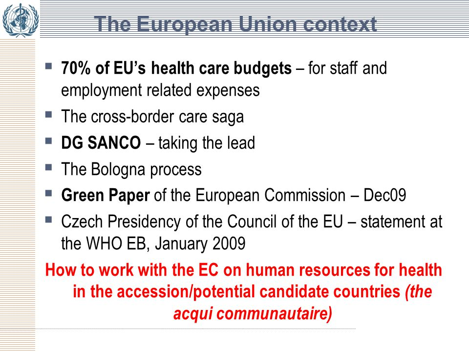 The European Union context  70% of EU's health care budgets – for staff and employment related expenses  The cross-border care saga  DG SANCO – taking the lead  The Bologna process  Green Paper of the European Commission – Dec09  Czech Presidency of the Council of the EU – statement at the WHO EB, January 2009 How to work with the EC on human resources for health in the accession/potential candidate countries (the acqui communautaire)