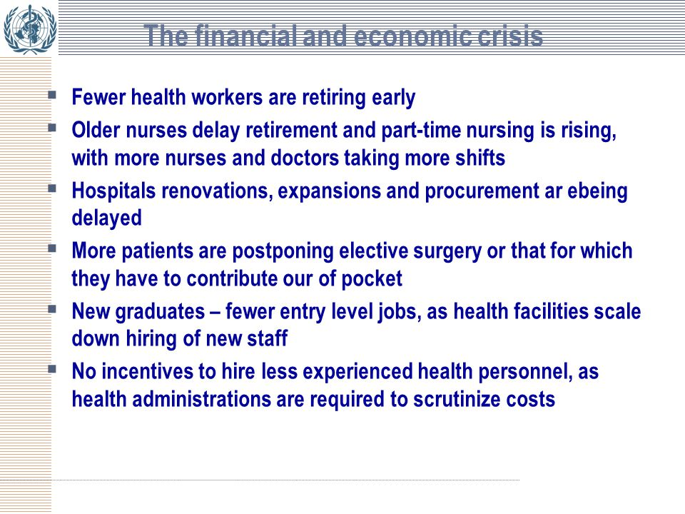 The financial and economic crisis  Fewer health workers are retiring early  Older nurses delay retirement and part-time nursing is rising, with more nurses and doctors taking more shifts  Hospitals renovations, expansions and procurement ar ebeing delayed  More patients are postponing elective surgery or that for which they have to contribute our of pocket  New graduates – fewer entry level jobs, as health facilities scale down hiring of new staff  No incentives to hire less experienced health personnel, as health administrations are required to scrutinize costs