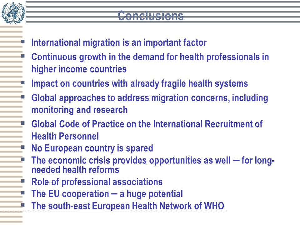 Conclusions  International migration is an important factor  Continuous growth in the demand for health professionals in higher income countries  Impact on countries with already fragile health systems  Global approaches to address migration concerns, including monitoring and research  Global Code of Practice on the International Recruitment of Health Personnel  No European country is spared  The economic crisis provides opportunities as well – for long- needed health reforms  Role of professional associations  The EU cooperation – a huge potential  The south-east European Health Network of WHO