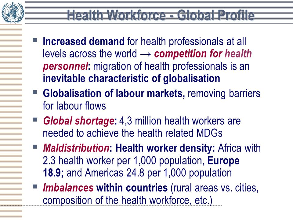 Health Workforce - Global Profile  Increased demand for health professionals at all levels across the world → competition for health personnel : migration of health professionals is an inevitable characteristic of globalisation  Globalisation of labour markets, removing barriers for labour flows  Global shortage : 4,3 million health workers are needed to achieve the health related MDGs  Maldistribution : Health worker density: Africa with 2.3 health worker per 1,000 population, Europe 18.9; and Americas 24.8 per 1,000 population  Imbalances within countries (rural areas vs.