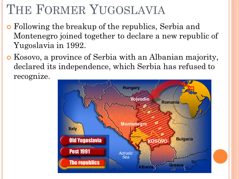 T HE F ORMER Y UGOSLAVIA Following the breakup of the republics, Serbia and Montenegro joined together to declare a new republic of Yugoslavia in 1992.
