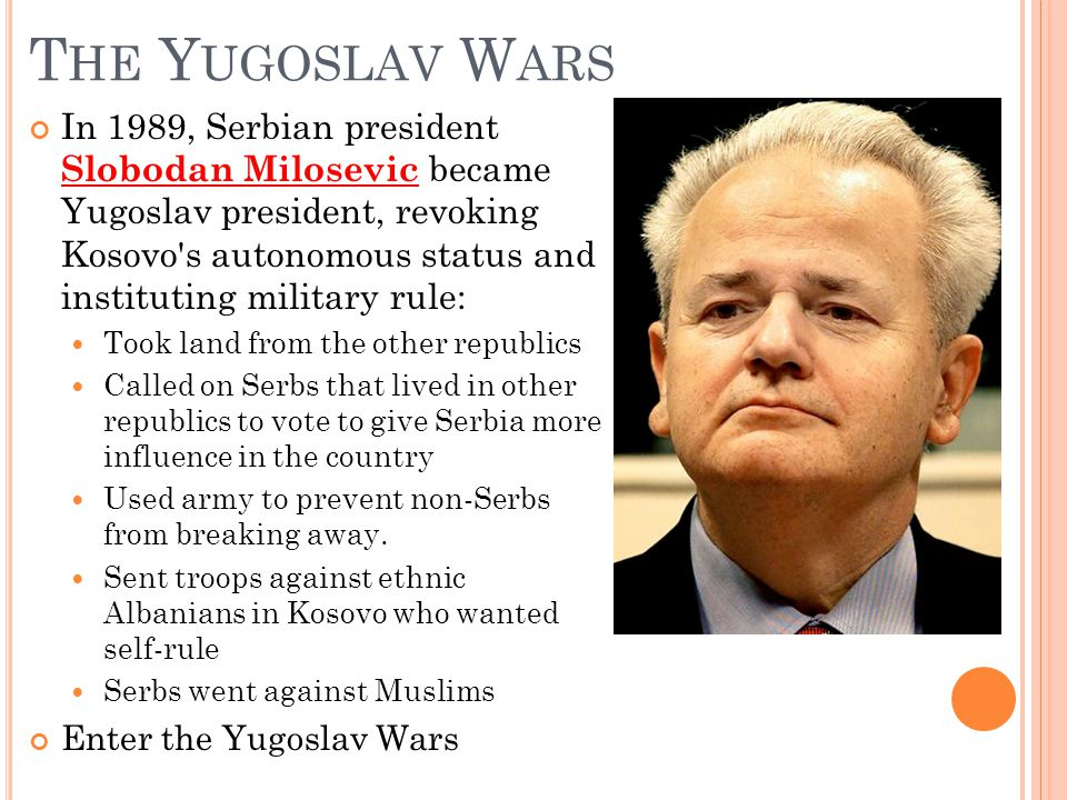 T HE Y UGOSLAV W ARS In 1989, Serbian president Slobodan Milosevic became Yugoslav president, revoking Kosovo s autonomous status and instituting military rule: Took land from the other republics Called on Serbs that lived in other republics to vote to give Serbia more influence in the country Used army to prevent non-Serbs from breaking away.