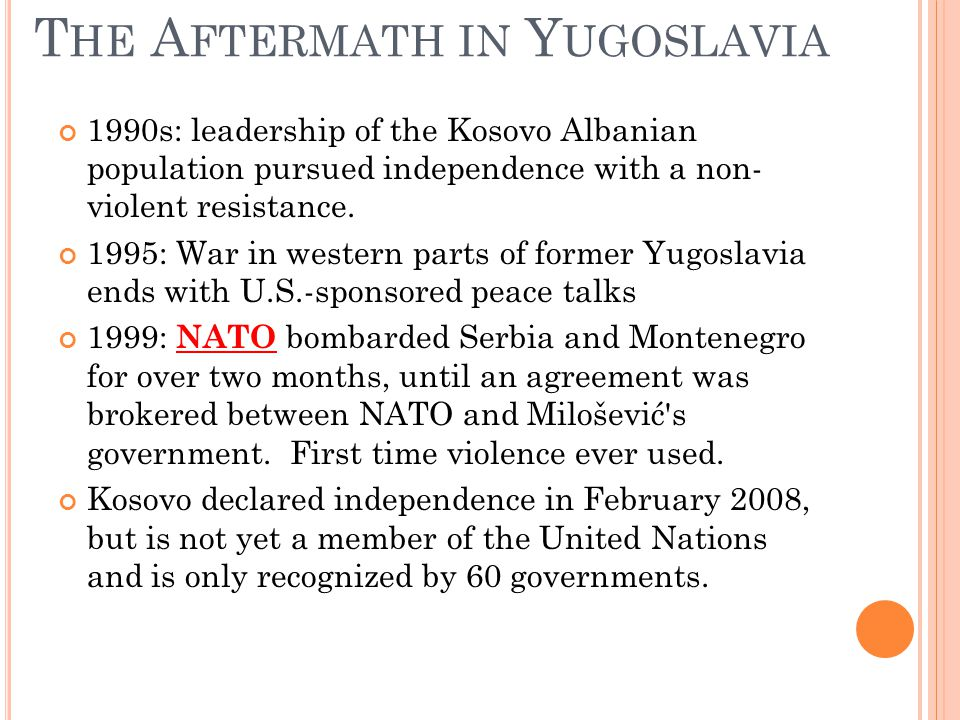 T HE A FTERMATH IN Y UGOSLAVIA 1990s: leadership of the Kosovo Albanian population pursued independence with a non- violent resistance.