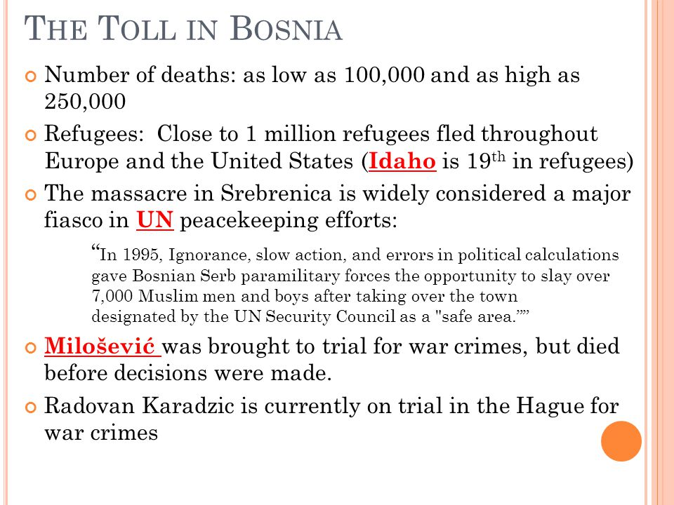 T HE T OLL IN B OSNIA Number of deaths: as low as 100,000 and as high as 250,000 Refugees: Close to 1 million refugees fled throughout Europe and the United States ( Idaho is 19 th in refugees) The massacre in Srebrenica is widely considered a major fiasco in UN peacekeeping efforts: In 1995, Ignorance, slow action, and errors in political calculations gave Bosnian Serb paramilitary forces the opportunity to slay over 7,000 Muslim men and boys after taking over the town designated by the UN Security Council as a safe area. Milošević was brought to trial for war crimes, but died before decisions were made.