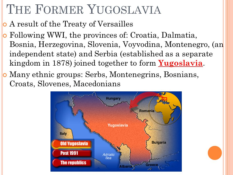 T HE F ORMER Y UGOSLAVIA A result of the Treaty of Versailles Following WWI, the provinces of: Croatia, Dalmatia, Bosnia, Herzegovina, Slovenia, Voyvodina, Montenegro, (an independent state) and Serbia (established as a separate kingdom in 1878) joined together to form Yugoslavia.