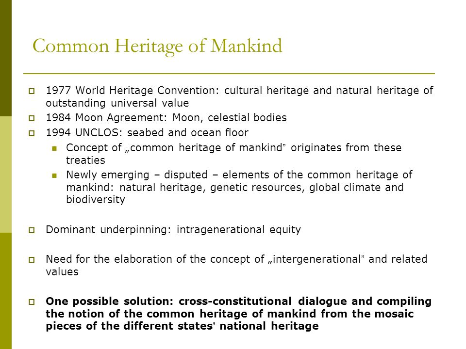 """Common Heritage of Mankind  1977 World Heritage Convention: cultural heritage and natural heritage of outstanding universal value  1984 Moon Agreement: Moon, celestial bodies  1994 UNCLOS: seabed and ocean floor Concept of """"common heritage of mankind originates from these treaties Newly emerging – disputed – elements of the common heritage of mankind: natural heritage, genetic resources, global climate and biodiversity  Dominant underpinning: intragenerational equity  Need for the elaboration of the concept of """"intergenerational and related values  One possible solution: cross-constitutional dialogue and compiling the notion of the common heritage of mankind from the mosaic pieces of the different states' national heritage"""
