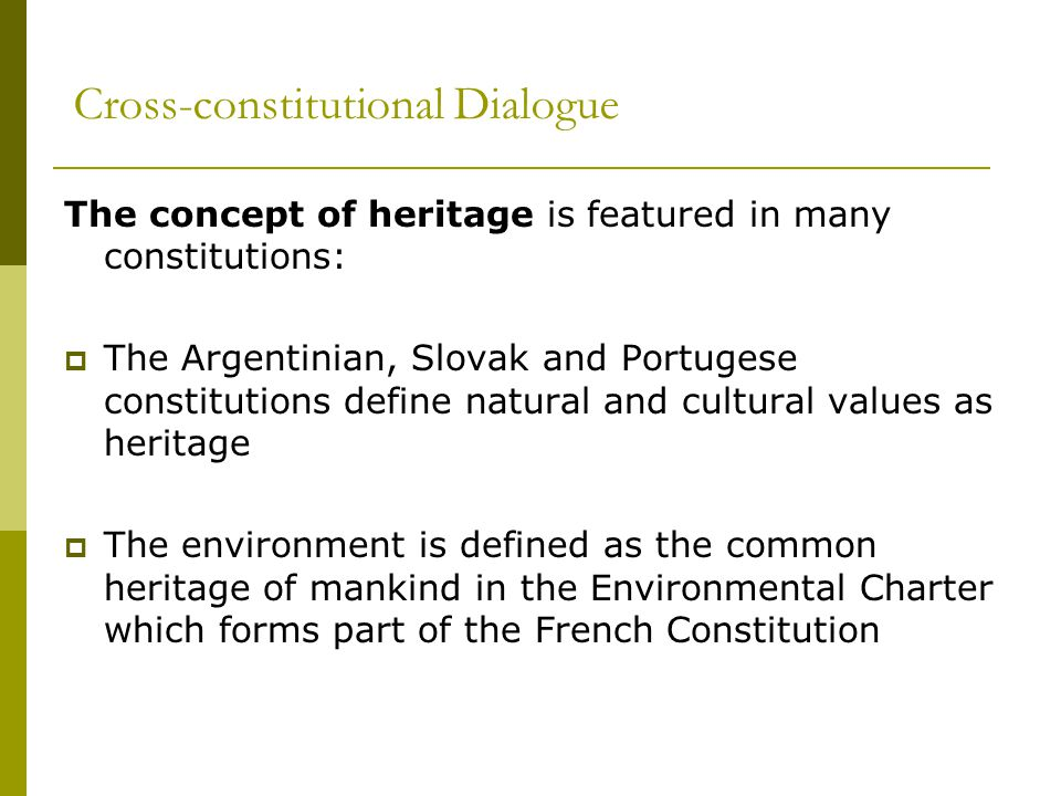Cross-constitutional Dialogue The concept of heritage is featured in many constitutions:  The Argentinian, Slovak and Portugese constitutions define