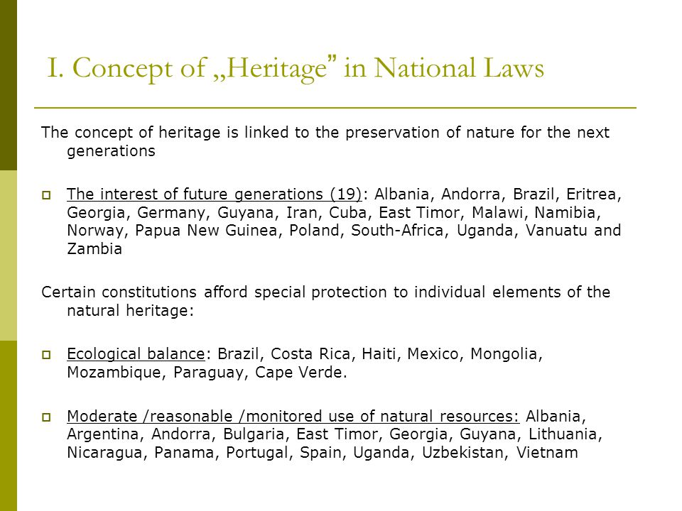 """I. Concept of """"Heritage"""" in National Laws The concept of heritage is linked to the preservation of nature for the next generations  The interest of f"""