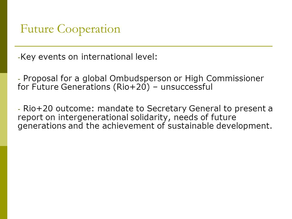 Future Cooperation - Key events on international level: - Proposal for a global Ombudsperson or High Commissioner for Future Generations (Rio+20) – un