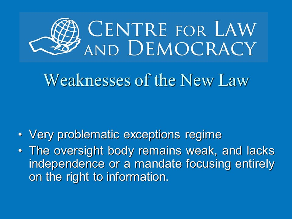 Weaknesses of the New Law Very problematic exceptions regimeVery problematic exceptions regime The oversight body remains weak, and lacks independence or a mandate focusing entirely on the right to information.The oversight body remains weak, and lacks independence or a mandate focusing entirely on the right to information.