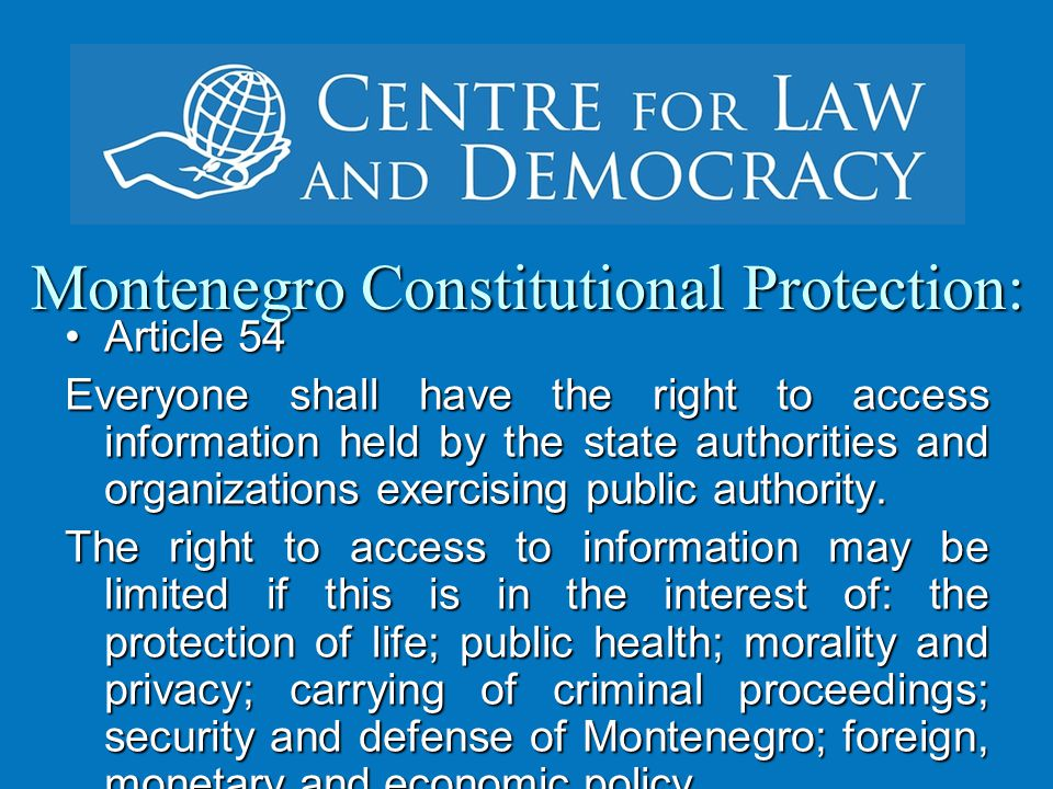 Montenegro Constitutional Protection: Article 54Article 54 Everyone shall have the right to access information held by the state authorities and organizations exercising public authority.
