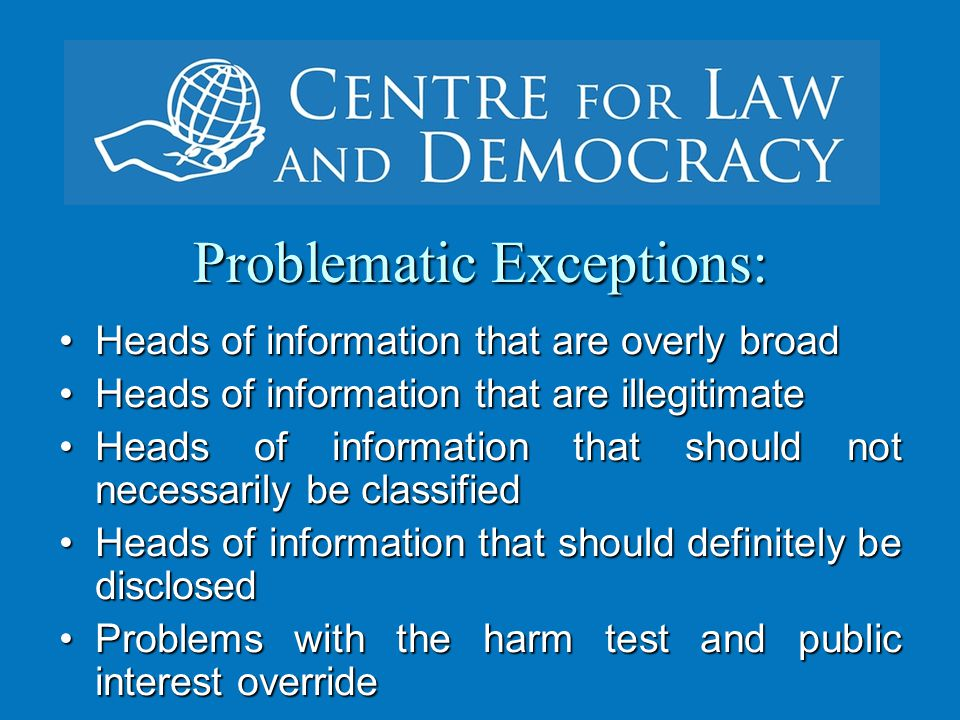 Problematic Exceptions: Heads of information that are overly broadHeads of information that are overly broad Heads of information that are illegitimateHeads of information that are illegitimate Heads of information that should not necessarily be classifiedHeads of information that should not necessarily be classified Heads of information that should definitely be disclosedHeads of information that should definitely be disclosed Problems with the harm test and public interest overrideProblems with the harm test and public interest override