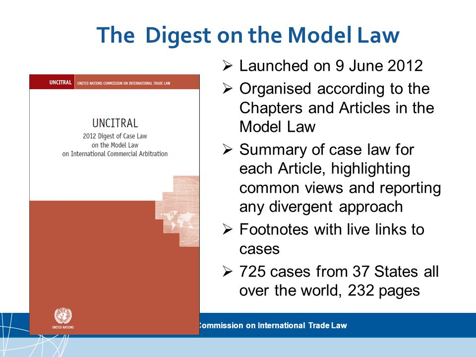 UNCITRAL United Nations Commission on International Trade Law  Launched on 9 June 2012  Organised according to the Chapters and Articles in the Model Law  Summary of case law for each Article, highlighting common views and reporting any divergent approach  Footnotes with live links to cases  725 cases from 37 States all over the world, 232 pages The Digest on the Model Law