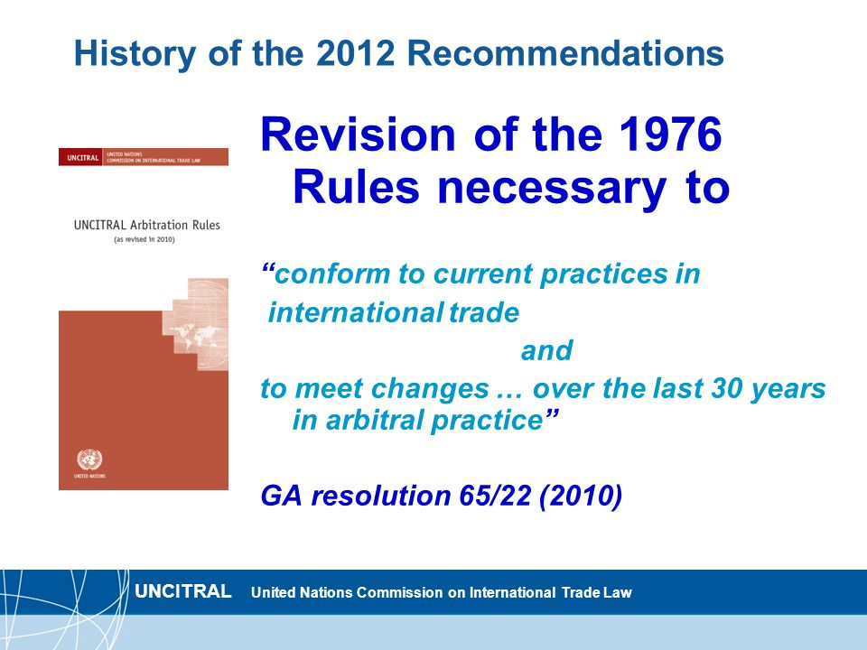 UNCITRAL United Nations Commission on International Trade Law History of the 2012 Recommendations Revision of the 1976 Rules necessary to conform to current practices in international trade and to meet changes … over the last 30 years in arbitral practice GA resolution 65/22 (2010)