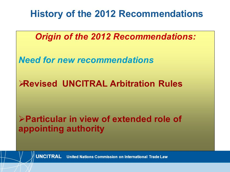 UNCITRAL United Nations Commission on International Trade Law History of the 2012 Recommendations Origin of the 2012 Recommendations: Need for new recommendations  Revised UNCITRAL Arbitration Rules  Particular in view of extended role of appointing authority