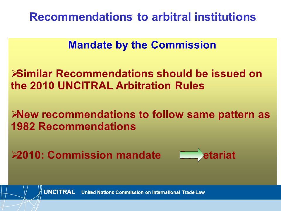 UNCITRAL United Nations Commission on International Trade Law Recommendations to arbitral institutions Mandate by the Commission  Similar Recommendations should be issued on the 2010 UNCITRAL Arbitration Rules  New recommendations to follow same pattern as 1982 Recommendations  2010: Commission mandate Secretariat