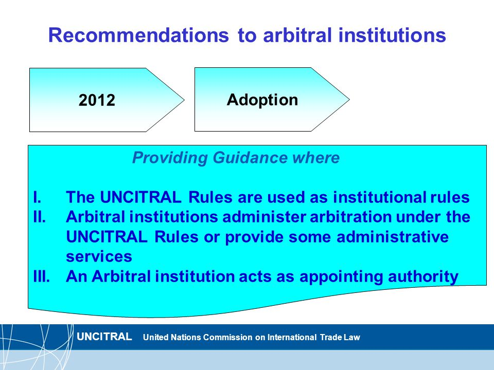 UNCITRAL United Nations Commission on International Trade Law Recommendations to arbitral institutions 2012 Providing Guidance where I.The UNCITRAL Rules are used as institutional rules II.Arbitral institutions administer arbitration under the UNCITRAL Rules or provide some administrative services III.An Arbitral institution acts as appointing authority Adoption